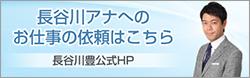 長谷川アナへのお仕事の依頼はこちら 長谷川豊公式HP